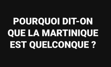 POURQUOI DIT-ON QUE LA MARTINIQUE EST QUELCONQUE ?